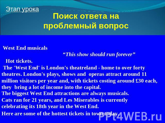 "Поиск ответа на проблемный вопрос West End musicals ""This show should run forever"" Hot tickets. The 'West End' is London's theatreland - home to over forty theatres. London's plays, shows and operas attract around 11 million visitors per year and, w…"