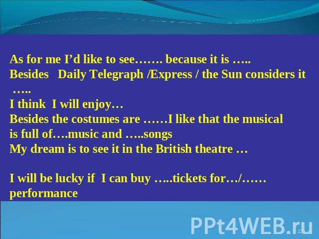 As for me I'd like to see……. because it is ….. Besides Daily Telegraph /Express / the Sun considers it ….. I think I will enjoy… Besides the costumes are ……I like that the musical is full of….music and …..songs My dream is to see it in the British t…