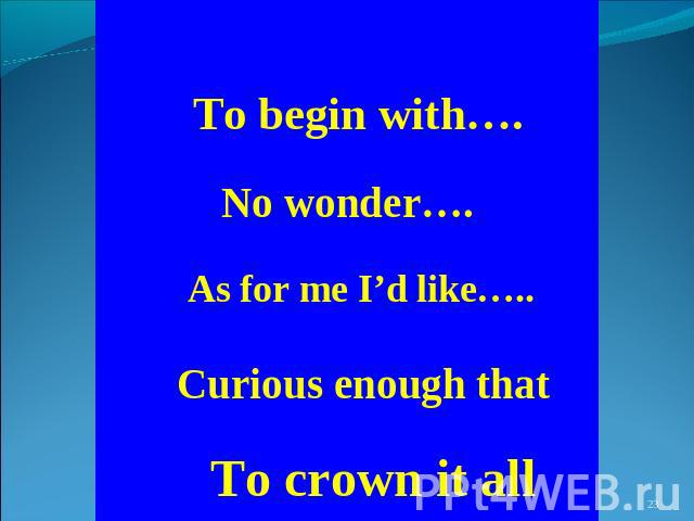 To begin with…. No wonder…. As for me I'd like….. Curious enough that To crown it all