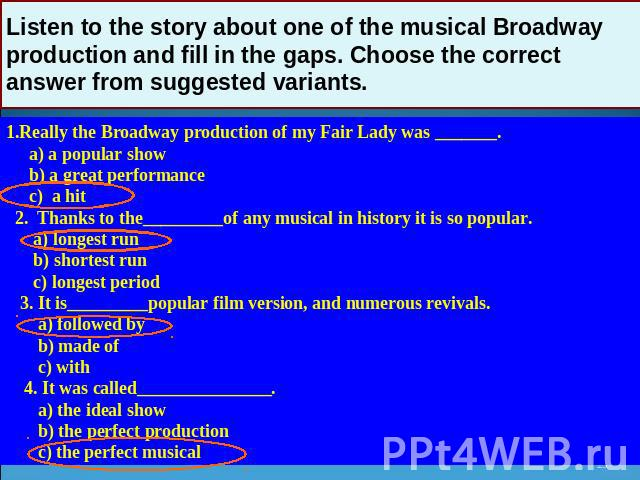 Listen to the story about one of the musical Broadway production and fill in the gaps. Choose the correct answer from suggested variants. 1.Really the Broadway production of my Fair Lady was _______. a) a popular show b) a great performance c) a hit…