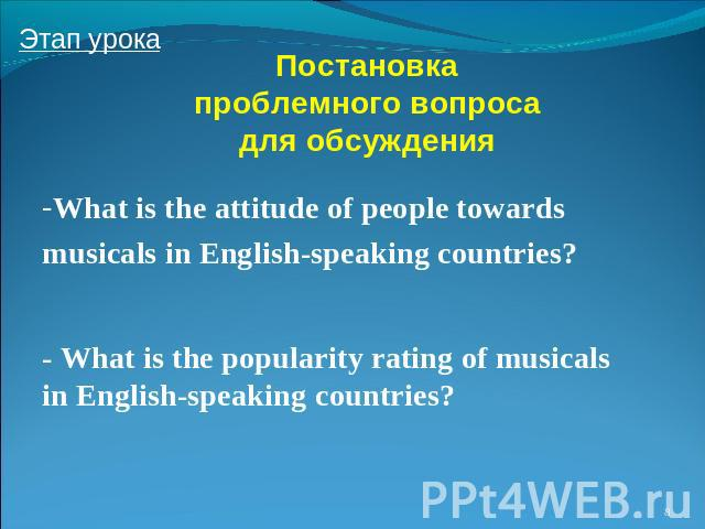 Постановка проблемного вопроса для обсуждения - What is the attitude of people towards musicals in English-speaking countries? - What is the popularity rating of musicals in English-speaking countries?