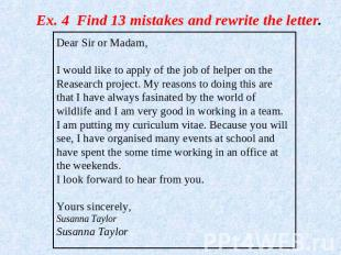 Ex. 4 Find 13 mistakes and rewrite the letter. Dear Sir or Madam,I would like to
