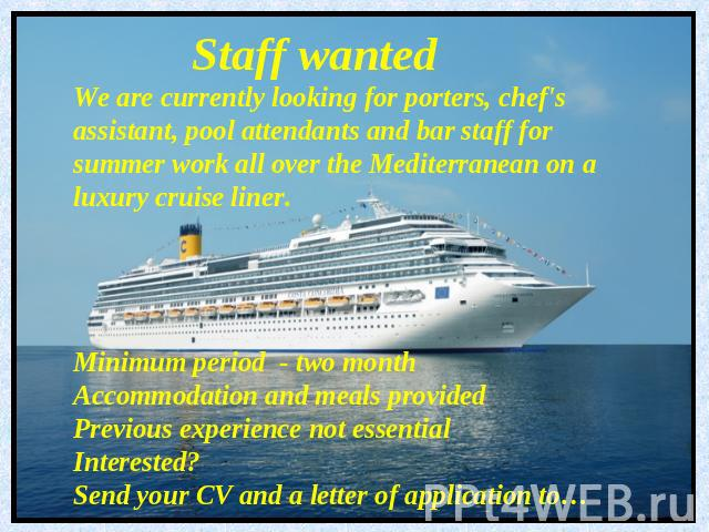 Staff wantedWe are currently looking for porters, chef's assistant, pool attendants and bar staff for summer work all over the Mediterranean on a luxury cruise liner.Minimum period - two monthAccommodation and meals providedPrevious experience not e…