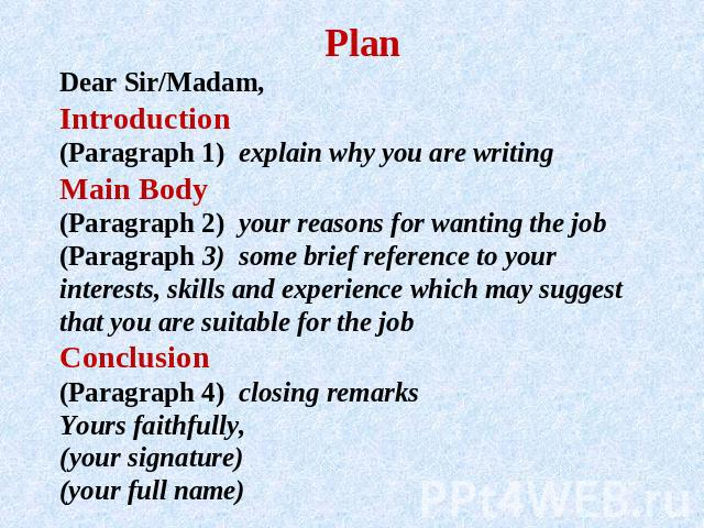 PlanDear Sir/Madam, Introduction(Paragraph 1) explain why you are writing Main Body(Paragraph 2) your reasons for wanting the job (Paragraph 3) some brief reference to your interests, skills and experience which may suggest that you are suitable for…