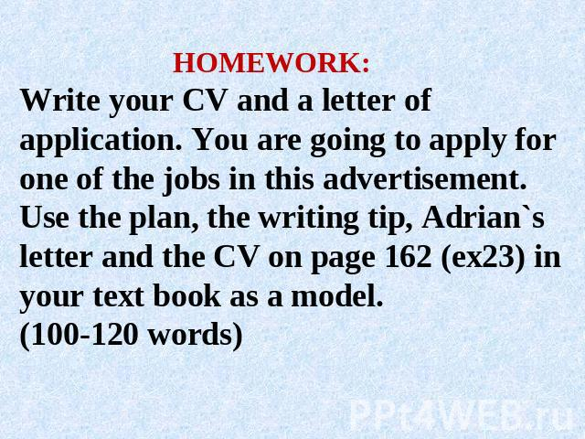 HOMEWORK:Write your CV and a letter of application. You are going to apply for one of the jobs in this advertisement. Use the plan, the writing tip, Adrian`s letter and the CV on page 162 (ex23) in your text book as a model.(100-120 words)