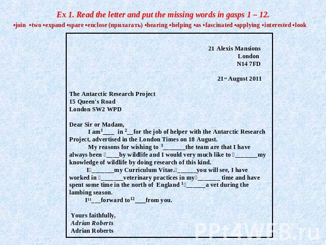 Ex 1. Read the letter and put the missing words in gasps 1 – 12. •join •two •expand •spare •enclose (прилагать) •hearing •helping •as •fascinated •applying •interested •look 21 Alexis Mansions London N14 7FD  21st August 2011 The Antarctic Research …