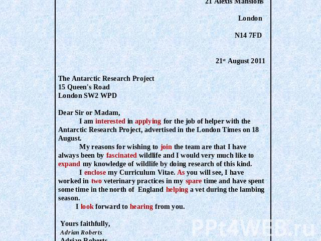 21 Alexis Mansions London N14 7FD   21st August 2011 The Antarctic Research Project15 Queen's RoadLondon SW2 WPDDear Sir or Madam, I am interested in applying for the job of helper with the Antarctic Research Project, advertised in the London Times …