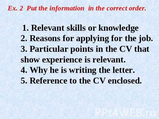 Ex. 2 Put the information in the correct order. 1. Relevant skills or knowledge2. Reasons for applying for the job.3. Particular points in the CV that show experience is relevant.4. Why he is writing the letter.5. Reference to the CV enclosed.