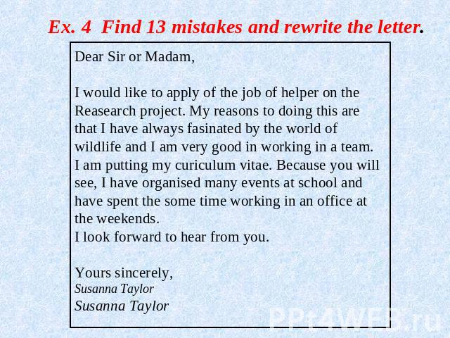 Ex. 4 Find 13 mistakes and rewrite the letter. Dear Sir or Madam,I would like to apply of the job of helper on the Reasearch project. My reasons to doing this are that I have always fasinated by the world of wildlife and I am very good in working in…