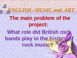 ENGLISH –MUSIC and ART The main problem of the project: What role did British ro