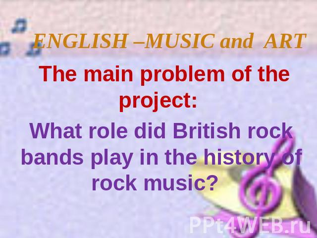 ENGLISH –MUSIC and ART The main problem of the project: What role did British rock bands play in the history of rock music?