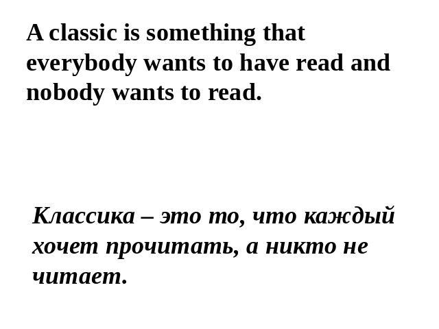 A classic is something that everybody wants to have read and nobody wants to read. Классика – это то, что каждый хочет прочитать, а никто не читает.