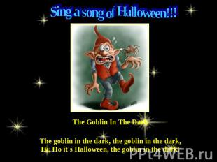 Sing a song of Halloween!!! The Goblin In The Dark The goblin in the dark, the g