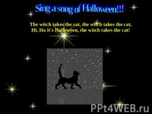 Sing a song of Halloween!!! The witch takes the cat, the witch takes the cat,Hi,