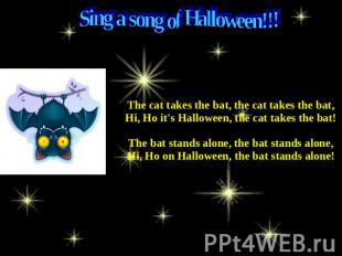 Sing a song of Halloween!!! The cat takes the bat, the cat takes the bat,Hi, Ho