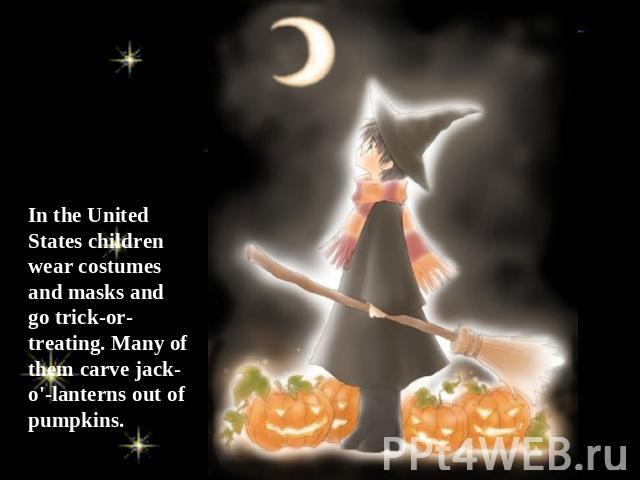 In the United States children wear costumes and masks and go trick-or-treating. Many of them carve jack-o'-lanterns out of pumpkins.