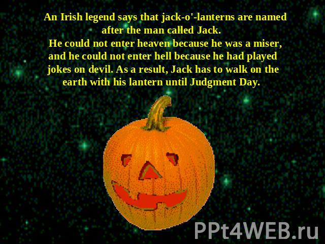 An Irish legend says that jack-o'-lanterns are named after the man called Jack. He could not enter heaven because he was a miser, and he could not enter hell because he had played jokes on devil. As a result, Jack has to walk on the earth with his l…