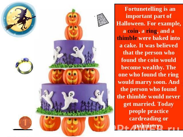 Fortunetelling is an important part of Halloween. For example, a coin, a ring, and a thimble were baked into a cake. It was believed that the person who found the coin would become wealthy. The one who found the ring would marry soon. And the person…