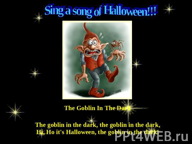Sing a song of Halloween!!! The Goblin In The Dark The goblin in the dark, the goblin in the dark,Hi, Ho it's Halloween, the goblin in the dark!