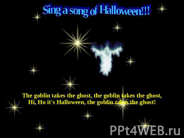 Sing a song of Halloween!!! The goblin takes the ghost, the goblin takes the ghost,Hi, Ho it's Halloween, the goblin takes the ghost!