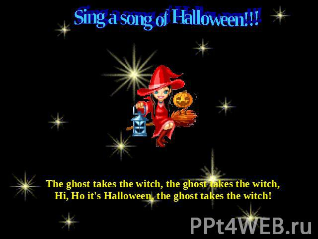 Sing a song of Halloween!!! The ghost takes the witch, the ghost takes the witch,Hi, Ho it's Halloween, the ghost takes the witch!