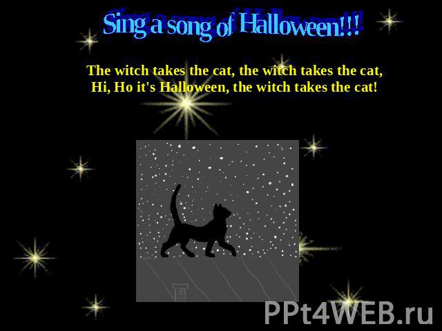 Sing a song of Halloween!!! The witch takes the cat, the witch takes the cat,Hi, Ho it's Halloween, the witch takes the cat!
