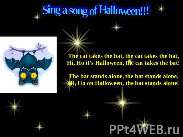 Sing a song of Halloween!!! The cat takes the bat, the cat takes the bat,Hi, Ho it's Halloween, the cat takes the bat! The bat stands alone, the bat stands alone,Hi, Ho on Halloween, the bat stands alone!