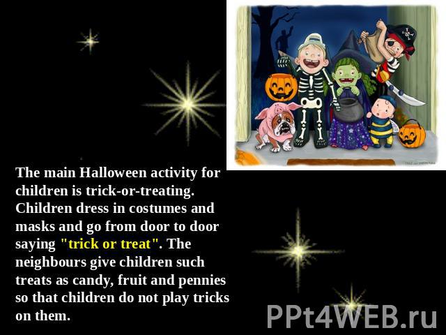 The main Halloween activity for children is trick-or-treating. Children dress in costumes and masks and go from door to door saying