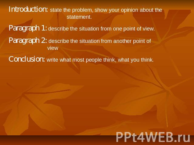 Introduction: state the problem, show your opinion about the statement. Paragraph 1: describe the situation from one point of view. Paragraph 2: describe the situation from another point of view Conclusion: write what most people think, what you think.