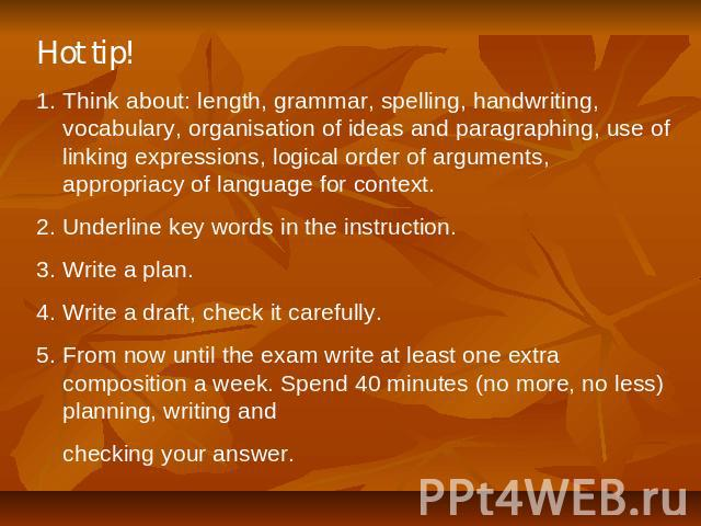 Hot tip! Think about: length, grammar, spelling, handwriting, vocabulary, organisation of ideas and paragraphing, use of linking expressions, logical order of arguments, appropriacy of language for context. 2. Underline key words in the instruction.…