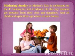 Mothering Sunday or Mother's Day is celebrated on the 4th Sunday in Lent in Marc