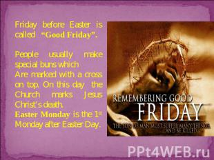 "Friday before Easter is called ""Good Friday"". People usually make special buns w"
