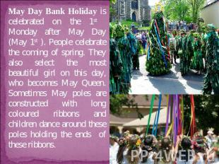 May Day Bank Holiday is celebrated on the 1st Monday after May Day (May 1st ). P