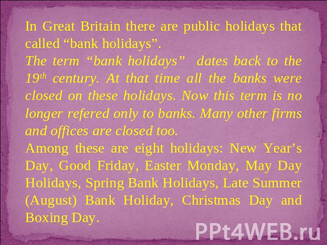 "In Great Britain there are public holidays that called ""bank holidays"". The term ""bank holidays"" dates back to the 19th century. At that time all the banks were closed on these holidays. Now this term is no longer refered only to banks. Many other f…"