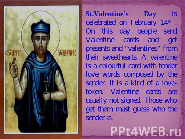 "St.Valentine's Day is celebrated on February 14th . On this day people send Valentine cards and get presents and ""valentines"" from their sweethearts. A valentine is a colourful card with tender love words composed by the sender. It is a kind of a lo…"