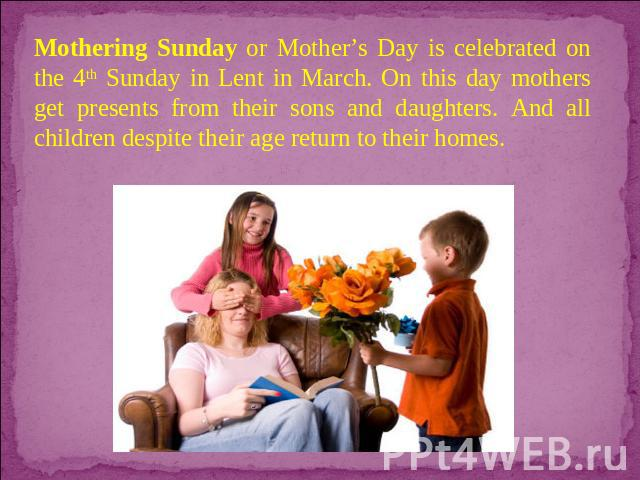 Mothering Sunday or Mother's Day is celebrated on the 4th Sunday in Lent in March. On this day mothers get presents from their sons and daughters. And all children despite their age return to their homes.