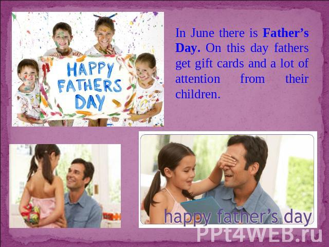 In June there is Father's Day. On this day fathers get gift cards and a lot of attention from their children.