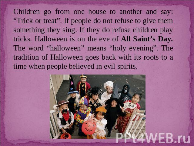 "Children go from one house to another and say: ""Trick or treat"". If people do not refuse to give them something they sing. If they do refuse children play tricks. Halloween is on the eve of All Saint's Day. The word ""halloween"" means ""holy evening"".…"