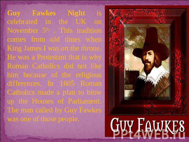 Guy Fawkes Night is celebrated in the UK on November 5th . This tradition comes from old times when King James I was on the throne. He was a Protestant that is why Roman Catholics did not like him because of the religious differences. In 1605 Roman …