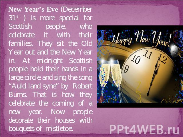 "New Year's Eve (December 31st ) is more special for Scottish people, who celebrate it with their families. They sit the Old Year out and the New Year in. At midnight Scottish people hold their hands in a large circle and sing the song ""Auld land syn…"
