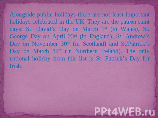 Alongside public holidays there are not least important holidays celebrated in the UK. They are the patron saint days: St. David's Day on March 1st (in Wales), St. George Day on April 23rd (in England), St. Andrew's Day on November 30th (in Scotland…