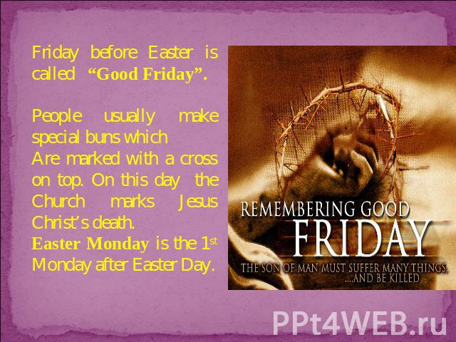 "Friday before Easter is called ""Good Friday"". People usually make special buns which Are marked with a cross on top. On this day the Church marks Jesus Christ's death. Easter Monday is the 1st Monday after Easter Day."