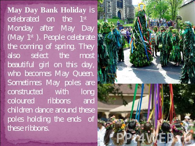 May Day Bank Holiday is celebrated on the 1st Monday after May Day (May 1st ). People celebrate the coming of spring. They also select the most beautiful girl on this day, who becomes May Queen. Sometimes May poles are constructed with long coloured…