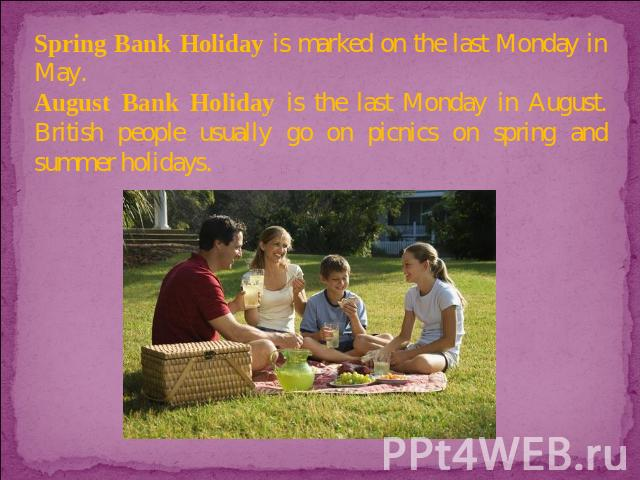 Spring Bank Holiday is marked on the last Monday in May. August Bank Holiday is the last Monday in August. British people usually go on picnics on spring and summer holidays.