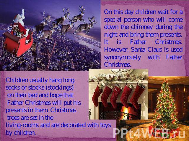 On this day children wait for a special person who will come down the chimney during the night and bring them presents. It is Father Christmas. However, Santa Claus is used synonymously with Father Christmas. Children usually hang long socks or stoc…