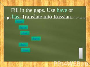 Fill in the gaps. Use have or has. Translate into Russian. I listened to my teac
