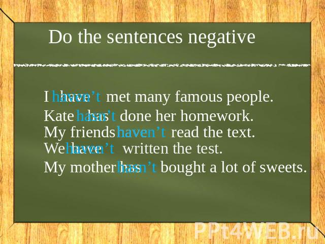 Do the sentences negative I haven't met many famous people. Kate hasn't done her homework. My friends haven't read the text. We haven't written the test. My mother hasn't bought a lot of sweets.