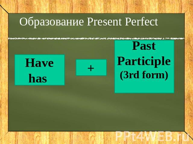 Образование Present Perfect Have has + Past Participle (3rd form)