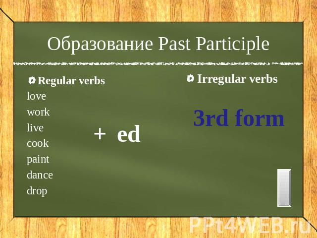 Образование Past Participle Regular verbs love work live cook paint dance drop + ed Irregular verbs 3rd form