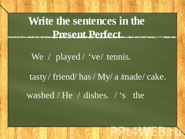 Write the sentences in the Present Perfect We played 've tennis tasty friend has My a made cake washed Hedishes. 's the